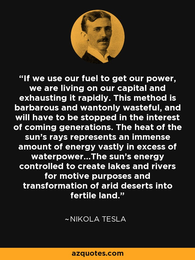 If we use our fuel to get our power, we are living on our capital and exhausting it rapidly. This method is barbarous and wantonly wasteful, and will have to be stopped in the interest of coming generations. The heat of the sun's rays represents an immense amount of energy vastly in excess of waterpower...The sun's energy controlled to create lakes and rivers for motive purposes and transformation of arid deserts into fertile land. - Nikola Tesla