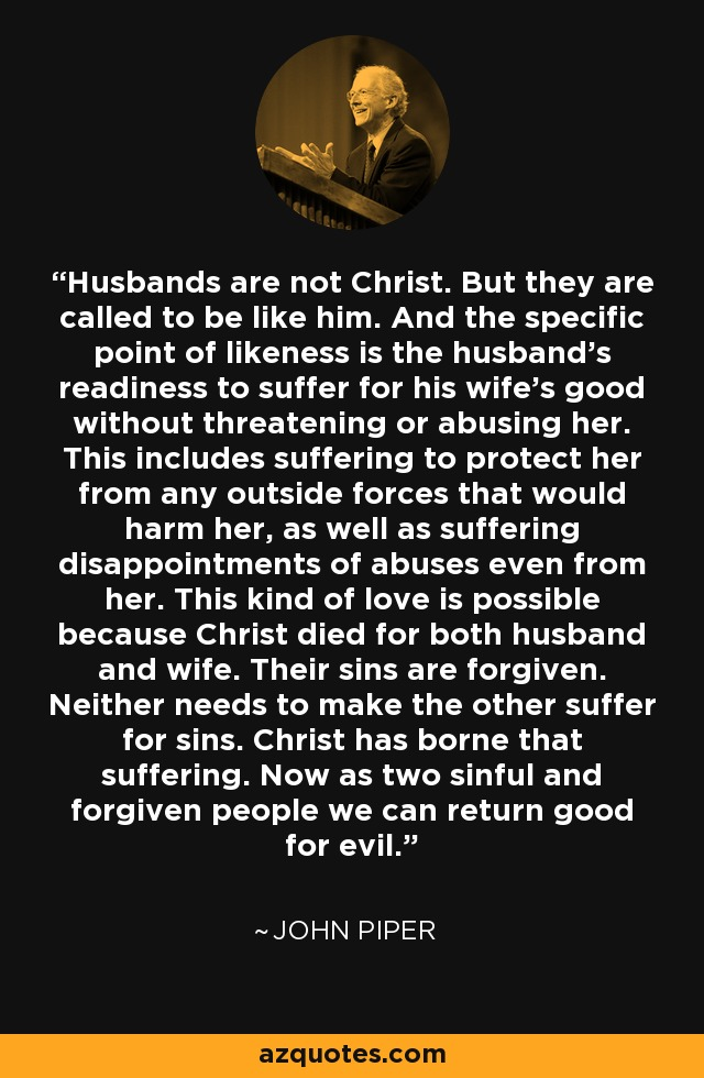 Husbands are not Christ. But they are called to be like him. And the specific point of likeness is the husband's readiness to suffer for his wife's good without threatening or abusing her. This includes suffering to protect her from any outside forces that would harm her, as well as suffering disappointments of abuses even from her. This kind of love is possible because Christ died for both husband and wife. Their sins are forgiven. Neither needs to make the other suffer for sins. Christ has borne that suffering. Now as two sinful and forgiven people we can return good for evil. - John Piper