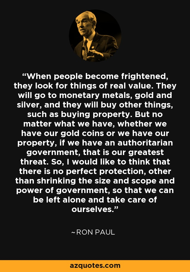 When people become frightened, they look for things of real value. They will go to monetary metals, gold and silver, and they will buy other things, such as buying property. But no matter what we have, whether we have our gold coins or we have our property, if we have an authoritarian government, that is our greatest threat. So, I would like to think that there is no perfect protection, other than shrinking the size and scope and power of government, so that we can be left alone and take care of ourselves. - Ron Paul
