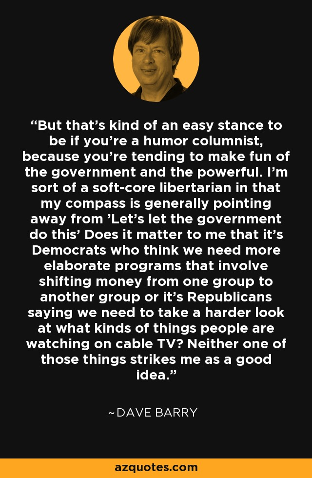 But that's kind of an easy stance to be if you're a humor columnist, because you're tending to make fun of the government and the powerful. I'm sort of a soft-core libertarian in that my compass is generally pointing away from 'Let's let the government do this' Does it matter to me that it's Democrats who think we need more elaborate programs that involve shifting money from one group to another group or it's Republicans saying we need to take a harder look at what kinds of things people are watching on cable TV? Neither one of those things strikes me as a good idea. - Dave Barry