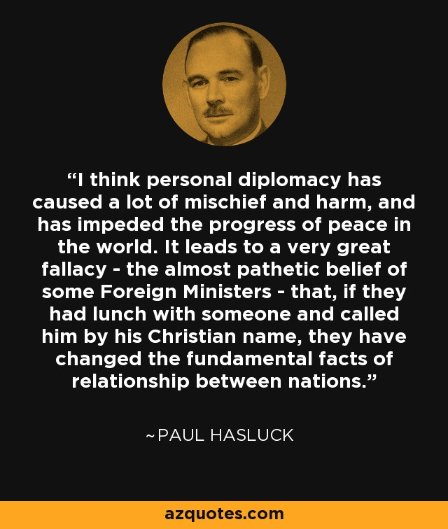 I think personal diplomacy has caused a lot of mischief and harm, and has impeded the progress of peace in the world. It leads to a very great fallacy - the almost pathetic belief of some Foreign Ministers - that, if they had lunch with someone and called him by his Christian name, they have changed the fundamental facts of relationship between nations. - Paul Hasluck