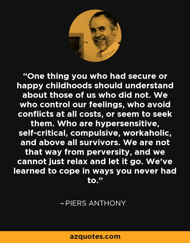 One thing you who had secure or happy childhoods should understand about those of us who did not. We who control our feelings, who avoid conflicts at all costs, or seem to seek them. Who are hypersensitive, self-critical, compulsive, workaholic, and above all survivors. We are not that way from perversity, and we cannot just relax and let it go. We've learned to cope in ways you never had to. - Piers Anthony
