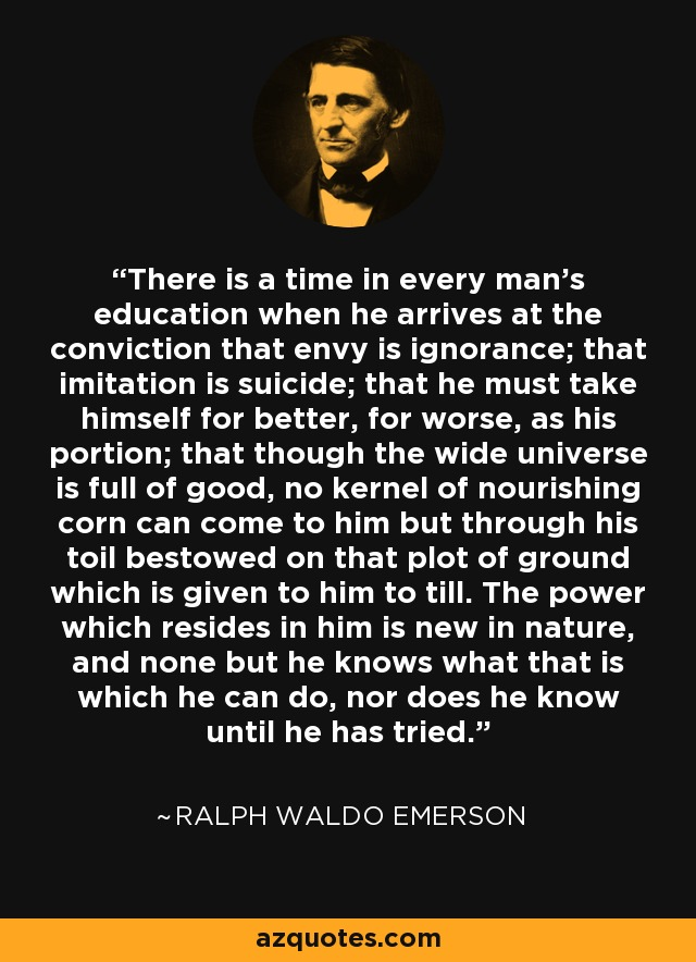 There is a time in every man's education when he arrives at the conviction that envy is ignorance; that imitation is suicide; that he must take himself for better, for worse, as his portion; that though the wide universe is full of good, no kernel of nourishing corn can come to him but through his toil bestowed on that plot of ground which is given to him to till. The power which resides in him is new in nature, and none but he knows what that is which he can do, nor does he know until he has tried. - Ralph Waldo Emerson