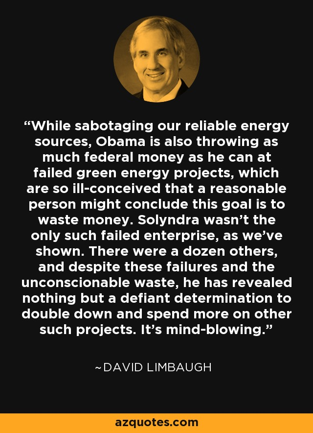 While sabotaging our reliable energy sources, Obama is also throwing as much federal money as he can at failed green energy projects, which are so ill-conceived that a reasonable person might conclude this goal is to waste money. Solyndra wasn't the only such failed enterprise, as we've shown. There were a dozen others, and despite these failures and the unconscionable waste, he has revealed nothing but a defiant determination to double down and spend more on other such projects. It's mind-blowing. - David Limbaugh