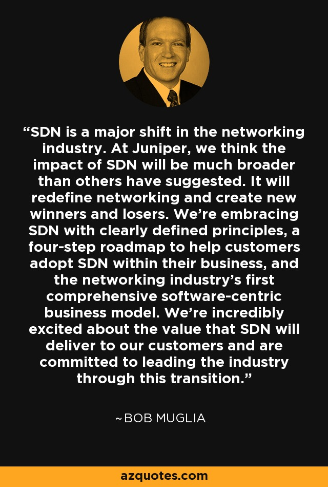 SDN is a major shift in the networking industry. At Juniper, we think the impact of SDN will be much broader than others have suggested. It will redefine networking and create new winners and losers. We're embracing SDN with clearly defined principles, a four-step roadmap to help customers adopt SDN within their business, and the networking industry's first comprehensive software-centric business model. We're incredibly excited about the value that SDN will deliver to our customers and are committed to leading the industry through this transition. - Bob Muglia