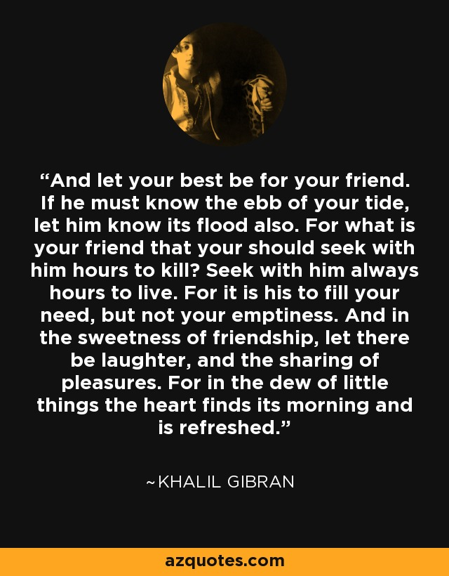 Khalil Gibran quote: And let your best be for your friend. If he...