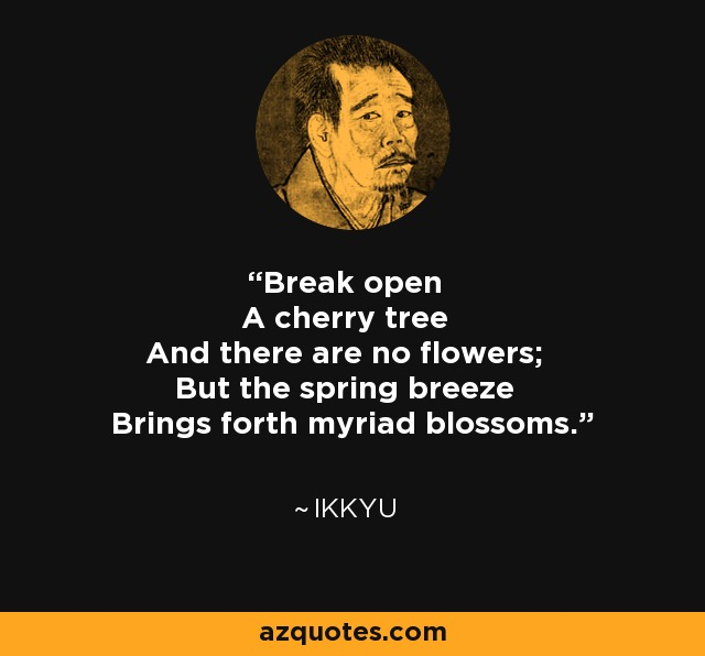 Break open A cherry tree And there are no flowers; But the spring breeze Brings forth myriad blossoms. - Ikkyu