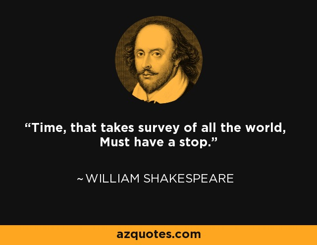 Time, that takes survey of all the world, Must have a stop. - William Shakespeare