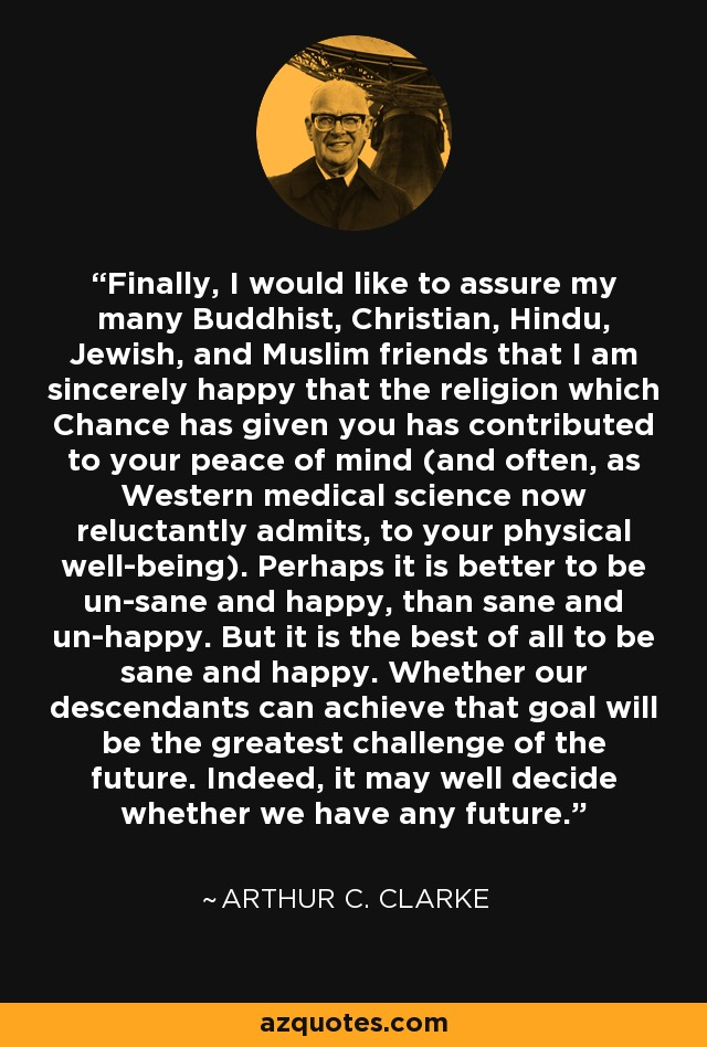 Finally, I would like to assure my many Buddhist, Christian, Hindu, Jewish, and Muslim friends that I am sincerely happy that the religion which Chance has given you has contributed to your peace of mind (and often, as Western medical science now reluctantly admits, to your physical well-being). Perhaps it is better to be un-sane and happy, than sane and un-happy. But it is the best of all to be sane and happy. Whether our descendants can achieve that goal will be the greatest challenge of the future. Indeed, it may well decide whether we have any future. - Arthur C. Clarke