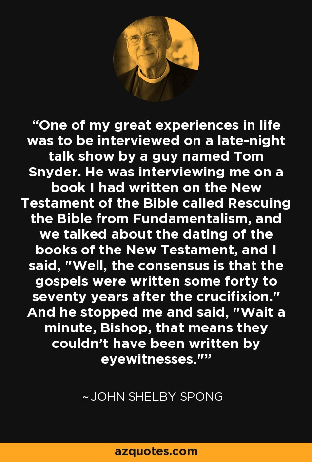 One of my great experiences in life was to be interviewed on a late-night talk show by a guy named Tom Snyder. He was interviewing me on a book I had written on the New Testament of the Bible called Rescuing the Bible from Fundamentalism, and we talked about the dating of the books of the New Testament, and I said,