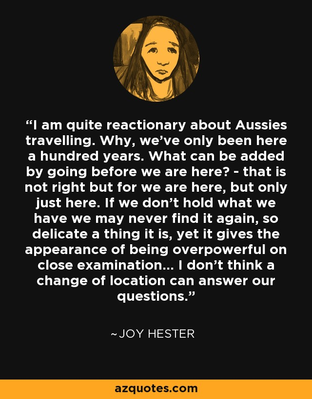 I am quite reactionary about Aussies travelling. Why, we've only been here a hundred years. What can be added by going before we are here? - that is not right but for we are here, but only just here. If we don't hold what we have we may never find it again, so delicate a thing it is, yet it gives the appearance of being overpowerful on close examination... I don't think a change of location can answer our questions. - Joy Hester