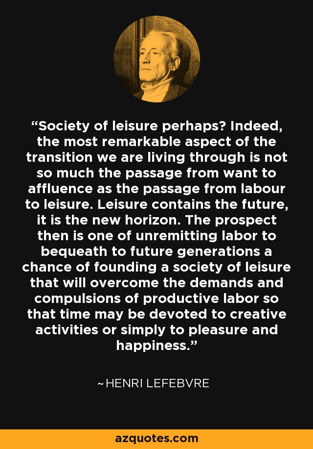 Society of leisure perhaps? Indeed, the most remarkable aspect of the transition we are living through is not so much the passage from want to affluence as the passage from labour to leisure. Leisure contains the future, it is the new horizon. The prospect then is one of unremitting labor to bequeath to future generations a chance of founding a society of leisure that will overcome the demands and compulsions of productive labor so that time may be devoted to creative activities or simply to pleasure and happiness. - Henri Lefebvre