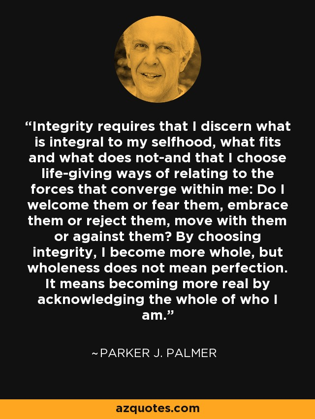 Integrity requires that I discern what is integral to my selfhood, what fits and what does not-and that I choose life-giving ways of relating to the forces that converge within me: Do I welcome them or fear them, embrace them or reject them, move with them or against them? By choosing integrity, I become more whole, but wholeness does not mean perfection. It means becoming more real by acknowledging the whole of who I am. - Parker J. Palmer