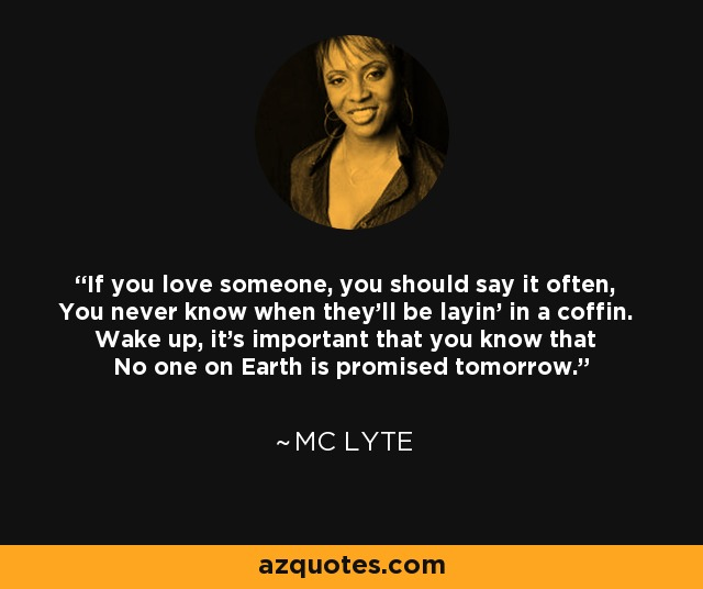 If you love someone, you should say it often, You never know when they'll be layin' in a coffin. Wake up, it's important that you know that No one on Earth is promised tomorrow. - MC Lyte