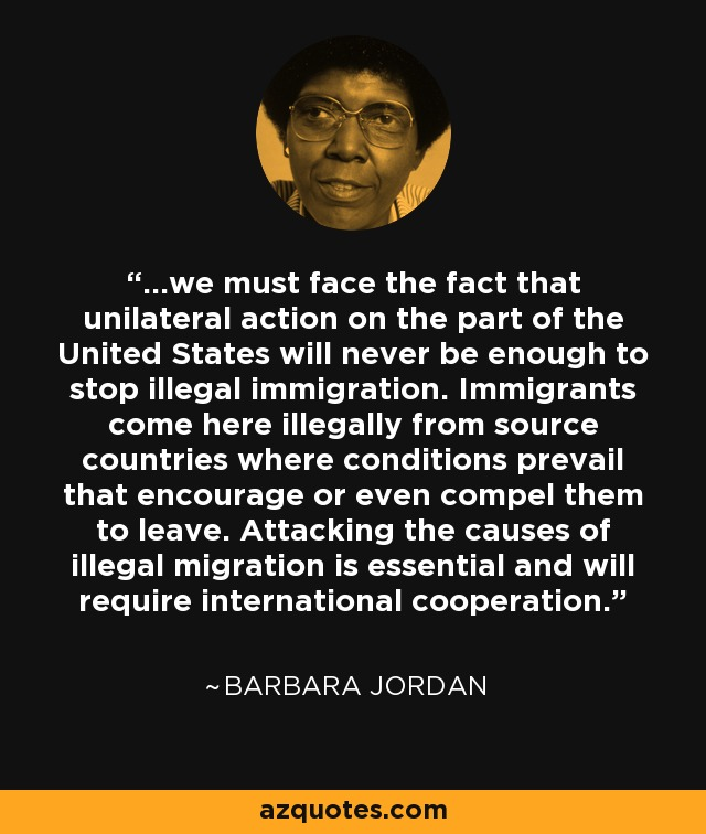 ...we must face the fact that unilateral action on the part of the United States will never be enough to stop illegal immigration. Immigrants come here illegally from source countries where conditions prevail that encourage or even compel them to leave. Attacking the causes of illegal migration is essential and will require international cooperation. - Barbara Jordan