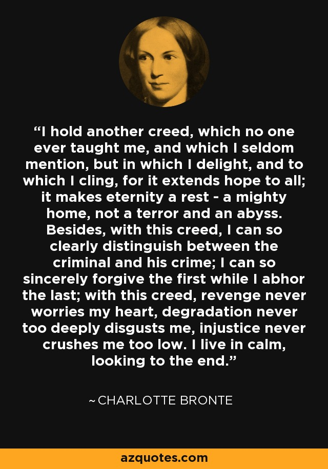 I hold another creed, which no one ever taught me, and which I seldom mention, but in which I delight, and to which I cling, for it extends hope to all; it makes eternity a rest - a mighty home, not a terror and an abyss. Besides, with this creed, I can so clearly distinguish between the criminal and his crime; I can so sincerely forgive the first while I abhor the last; with this creed, revenge never worries my heart, degradation never too deeply disgusts me, injustice never crushes me too low. I live in calm, looking to the end. - Charlotte Bronte