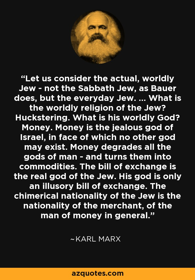 Let us consider the actual, worldly Jew - not the Sabbath Jew, as Bauer does, but the everyday Jew. ... What is the worldly religion of the Jew? Huckstering. What is his worldly God? Money. Money is the jealous god of Israel, in face of which no other god may exist. Money degrades all the gods of man - and turns them into commodities. The bill of exchange is the real god of the Jew. His god is only an illusory bill of exchange. The chimerical nationality of the Jew is the nationality of the merchant, of the man of money in general. - Karl Marx