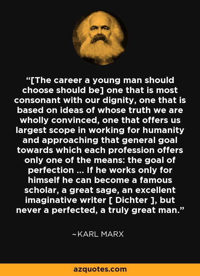[The career a young man should choose should be] one that is most consonant with our dignity, one that is based on ideas of whose truth we are wholly convinced, one that offers us largest scope in working for humanity and approaching that general goal towards which each profession offers only one of the means: the goal of perfection ... If he works only for himself he can become a famous scholar, a great sage, an excellent imaginative writer [ Dichter ], but never a perfected, a truly great man. - Karl Marx