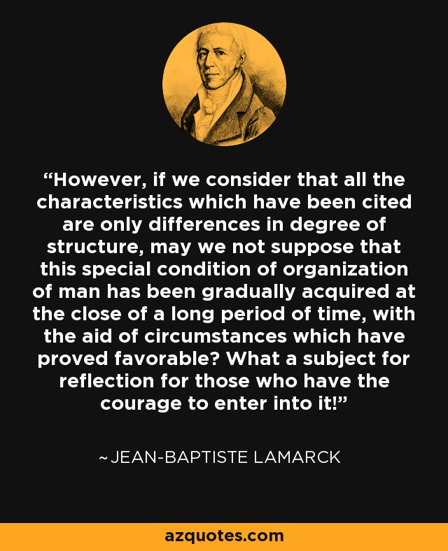 However, if we consider that all the characteristics which have been cited are only differences in degree of structure, may we not suppose that this special condition of organization of man has been gradually acquired at the close of a long period of time, with the aid of circumstances which have proved favorable? What a subject for reflection for those who have the courage to enter into it! - Jean-Baptiste Lamarck