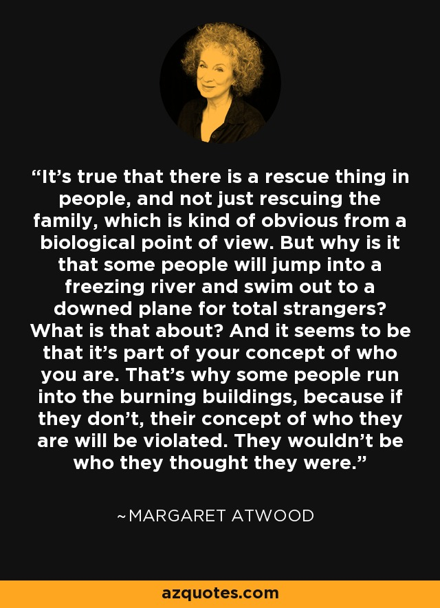 It's true that there is a rescue thing in people, and not just rescuing the family, which is kind of obvious from a biological point of view. But why is it that some people will jump into a freezing river and swim out to a downed plane for total strangers? What is that about? And it seems to be that it's part of your concept of who you are. That's why some people run into the burning buildings, because if they don't, their concept of who they are will be violated. They wouldn't be who they thought they were. - Margaret Atwood