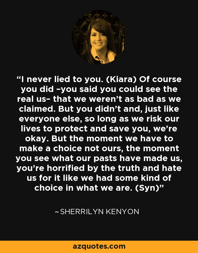 I never lied to you. (Kiara) Of course you did –you said you could see the real us– that we weren't as bad as we claimed. But you didn't and, just like everyone else, so long as we risk our lives to protect and save you, we're okay. But the moment we have to make a choice not ours, the moment you see what our pasts have made us, you're horrified by the truth and hate us for it like we had some kind of choice in what we are. (Syn) - Sherrilyn Kenyon