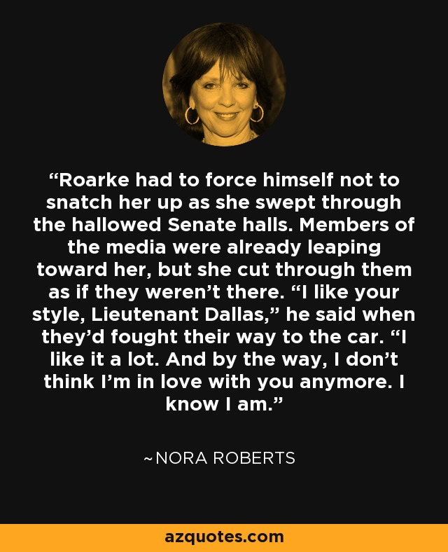 """Roarke had to force himself not to snatch her up as she swept through the hallowed Senate halls. Members of the media were already leaping toward her, but she cut through them as if they weren't there. """"I like your style, Lieutenant Dallas,"""" he said when they'd fought their way to the car. """"I like it a lot. And by the way, I don't think I'm in love with you anymore. I know I am. - Nora Roberts"""