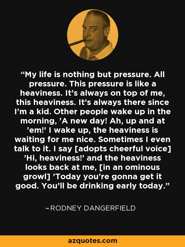 My life is nothing but pressure. All pressure. This pressure is like a heaviness. It's always on top of me, this heaviness. It's always there since I'm a kid. Other people wake up in the morning, 'A new day! Ah, up and at 'em!' I wake up, the heaviness is waiting for me nice. Sometimes I even talk to it. I say [adopts cheerful voice] 'Hi, heaviness!' and the heaviness looks back at me, [in an ominous growl] 'Today you're gonna get it good. You'll be drinking early today.' - Rodney Dangerfield