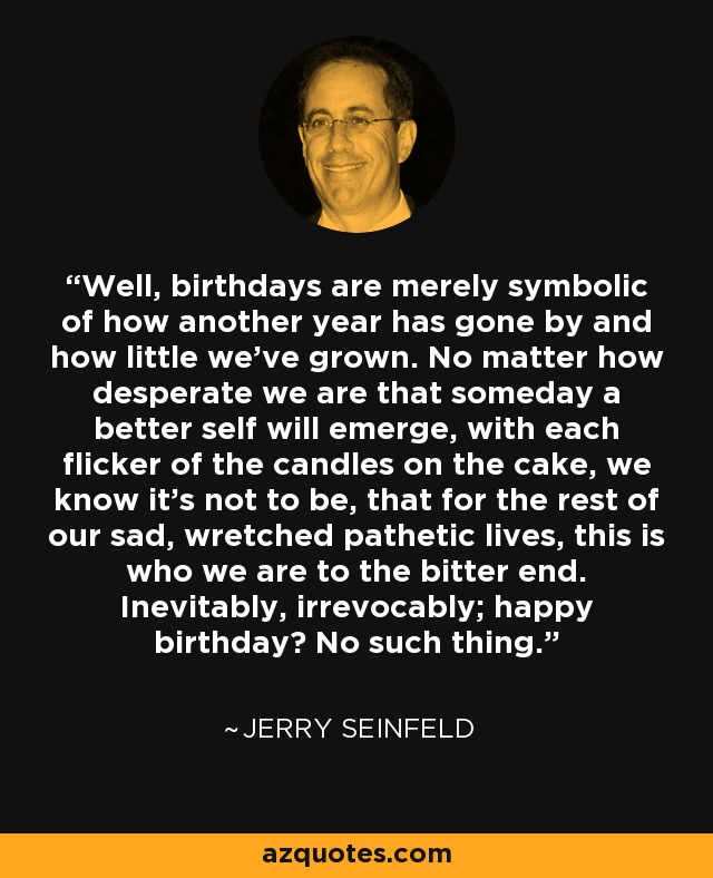 Jerry Seinfeld quote: Well, birthdays are merely symbolic of how