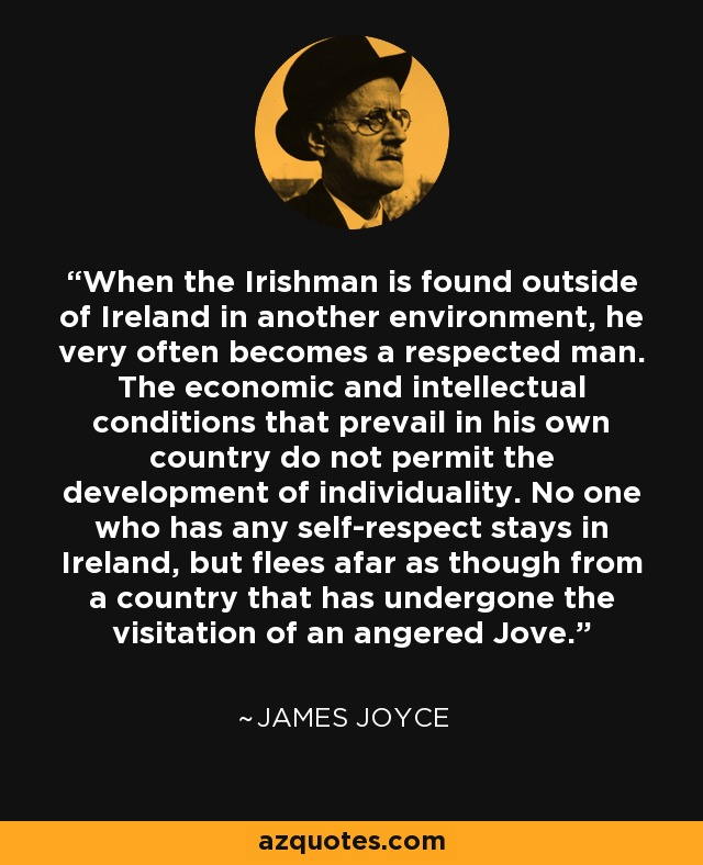 When the Irishman is found outside of Ireland in another environment, he very often becomes a respected man. The economic and intellectual conditions that prevail in his own country do not permit the development of individuality. No one who has any self-respect stays in Ireland, but flees afar as though from a country that has undergone the visitation of an angered Jove. - James Joyce