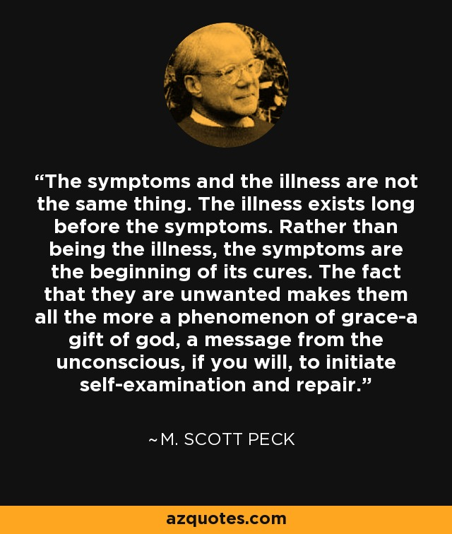 The symptoms and the illness are not the same thing. The illness exists long before the symptoms. Rather than being the illness, the symptoms are the beginning of its cures. The fact that they are unwanted makes them all the more a phenomenon of grace-a gift of god, a message from the unconscious, if you will, to initiate self-examination and repair. - M. Scott Peck