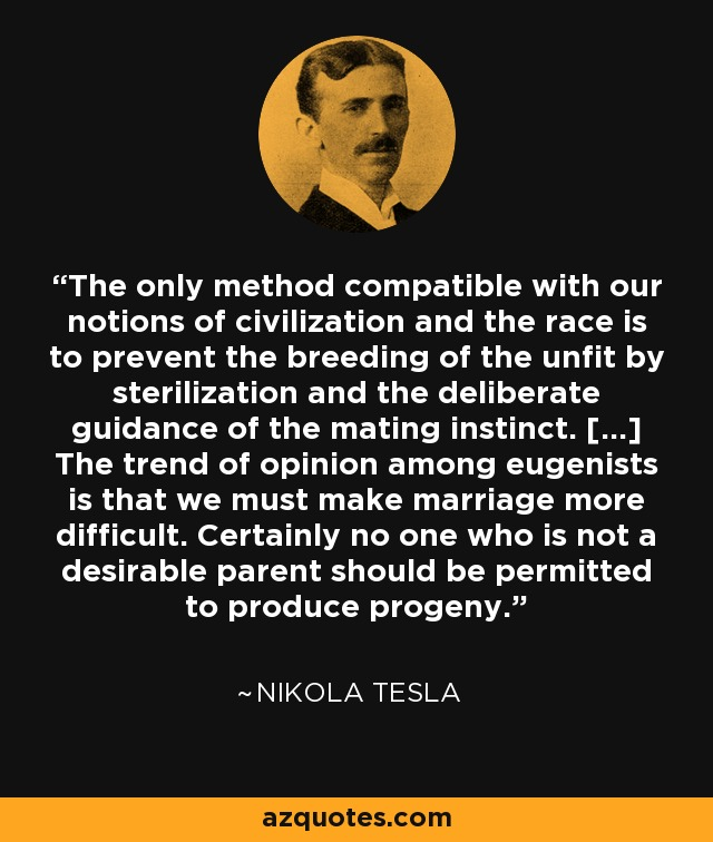 The only method compatible with our notions of civilization and the race is to prevent the breeding of the unfit by sterilization and the deliberate guidance of the mating instinct. [...] The trend of opinion among eugenists is that we must make marriage more difficult. Certainly no one who is not a desirable parent should be permitted to produce progeny. - Nikola Tesla