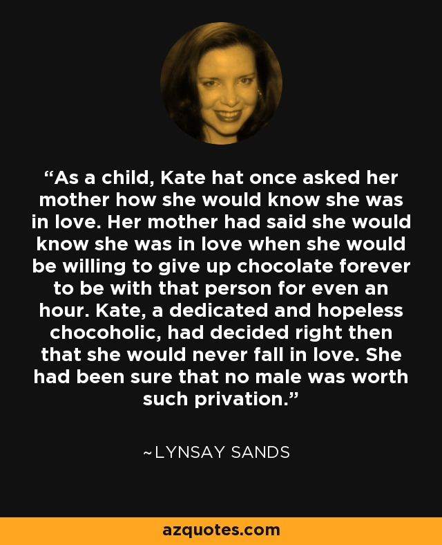 As a child, Kate hat once asked her mother how she would know she was in love. Her mother had said she would know she was in love when she would be willing to give up chocolate forever to be with that person for even an hour. Kate, a dedicated and hopeless chocoholic, had decided right then that she would never fall in love. She had been sure that no male was worth such privation. - Lynsay Sands
