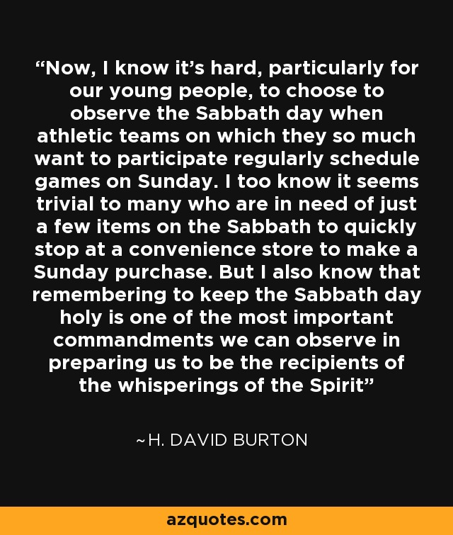 Now, I know it's hard, particularly for our young people, to choose to observe the Sabbath day when athletic teams on which they so much want to participate regularly schedule games on Sunday. I too know it seems trivial to many who are in need of just a few items on the Sabbath to quickly stop at a convenience store to make a Sunday purchase. But I also know that remembering to keep the Sabbath day holy is one of the most important commandments we can observe in preparing us to be the recipients of the whisperings of the Spirit - H. David Burton