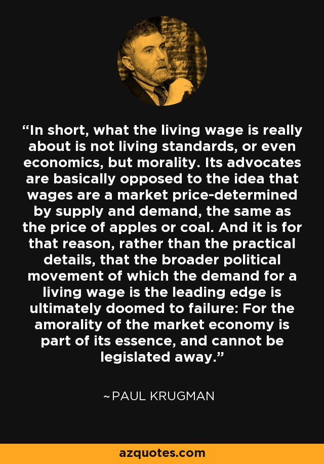 In short, what the living wage is really about is not living standards, or even economics, but morality. Its advocates are basically opposed to the idea that wages are a market price-determined by supply and demand, the same as the price of apples or coal. And it is for that reason, rather than the practical details, that the broader political movement of which the demand for a living wage is the leading edge is ultimately doomed to failure: For the amorality of the market economy is part of its essence, and cannot be legislated away. - Paul Krugman