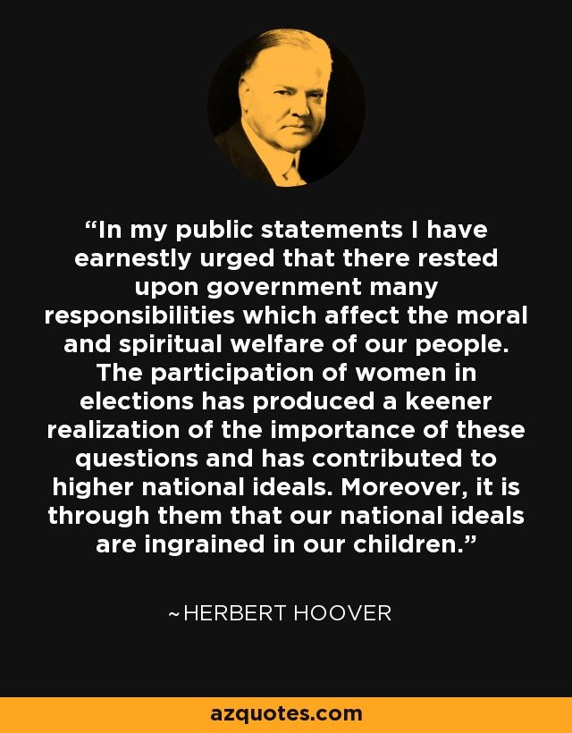 In my public statements I have earnestly urged that there rested upon government many responsibilities which affect the moral and spiritual welfare of our people. The participation of women in elections has produced a keener realization of the importance of these questions and has contributed to higher national ideals. Moreover, it is through them that our national ideals are ingrained in our children. - Herbert Hoover