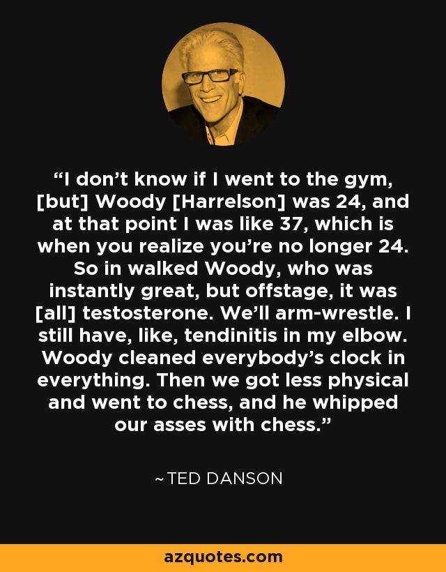 I don't know if I went to the gym, [but] Woody [Harrelson] was 24, and at that point I was like 37, which is when you realize you're no longer 24. So in walked Woody, who was instantly great, but offstage, it was [all] testosterone. We'll arm-wrestle. I still have, like, tendinitis in my elbow. Woody cleaned everybody's clock in everything. Then we got less physical and went to chess, and he whipped our asses with chess. - Ted Danson