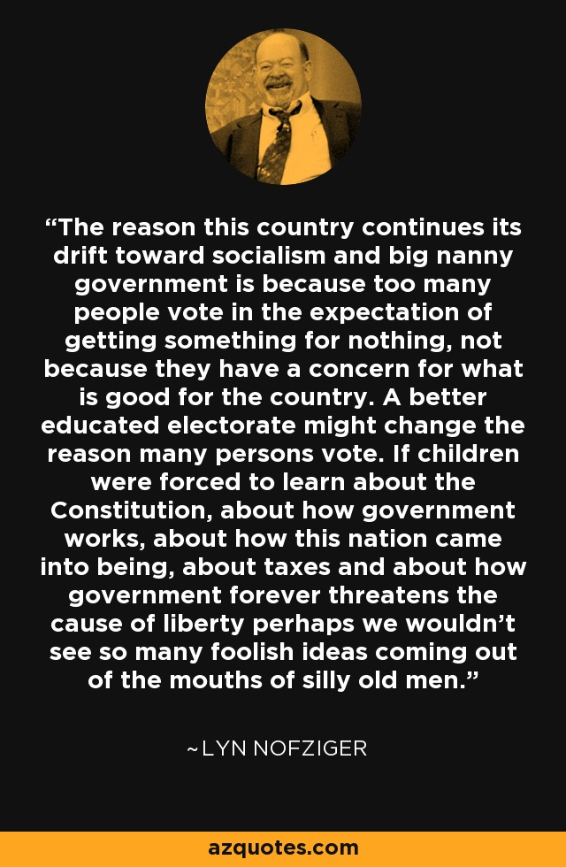 The reason this country continues its drift toward socialism and big nanny government is because too many people vote in the expectation of getting something for nothing, not because they have a concern for what is good for the country. A better educated electorate might change the reason many persons vote. If children were forced to learn about the Constitution, about how government works, about how this nation came into being, about taxes and about how government forever threatens the cause of liberty perhaps we wouldn't see so many foolish ideas coming out of the mouths of silly old men. - Lyn Nofziger