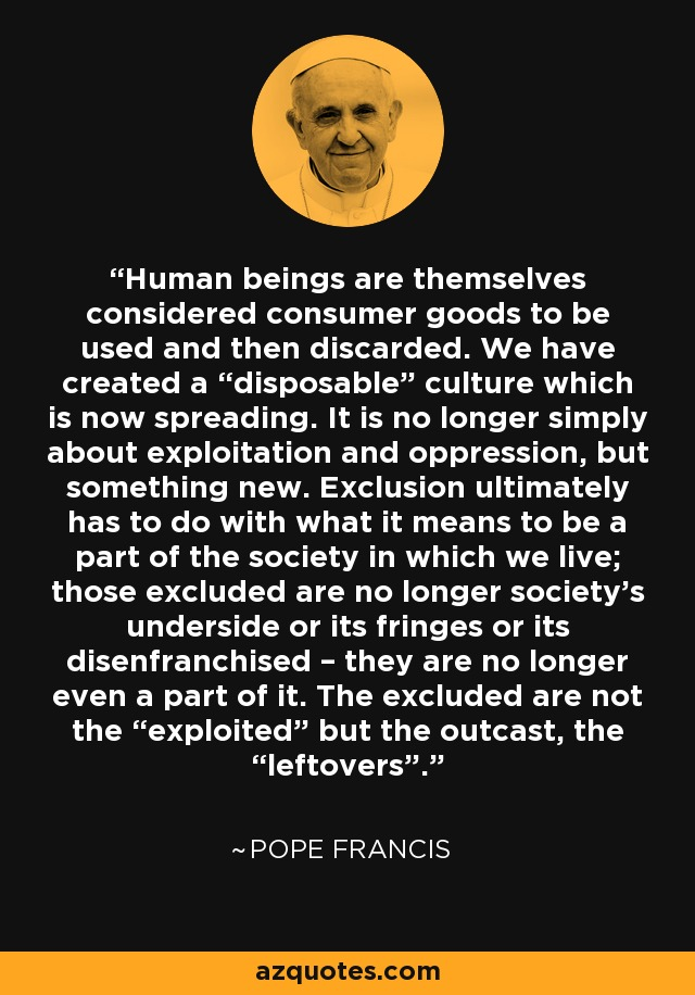 "Human beings are themselves considered consumer goods to be used and then discarded. We have created a ""disposable"" culture which is now spreading. It is no longer simply about exploitation and oppression, but something new. Exclusion ultimately has to do with what it means to be a part of the society in which we live; those excluded are no longer society's underside or its fringes or its disenfranchised – they are no longer even a part of it. The excluded are not the ""exploited"" but the outcast, the ""leftovers"". - Pope Francis"