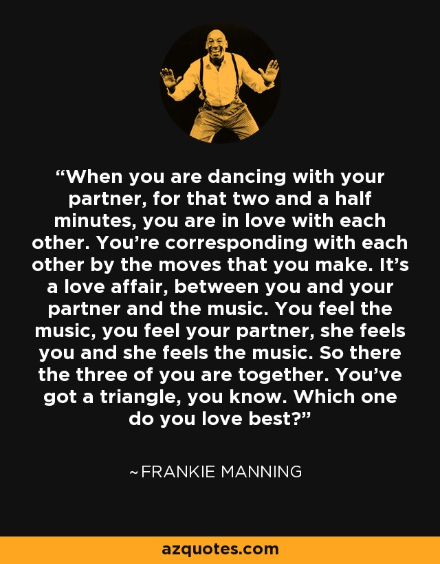 When you are dancing with your partner, for that two and a half minutes, you are in love with each other. You're corresponding with each other by the moves that you make. It's a love affair, between you and your partner and the music. You feel the music, you feel your partner, she feels you and she feels the music. So there the three of you are together. You've got a triangle, you know. Which one do you love best? - Frankie Manning