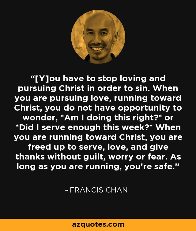 [Y]ou have to stop loving and pursuing Christ in order to sin. When you are pursuing love, running toward Christ, you do not have opportunity to wonder, *Am I doing this right?* or *Did I serve enough this week?* When you are running toward Christ, you are freed up to serve, love, and give thanks without guilt, worry or fear. As long as you are running, you're safe. - Francis Chan