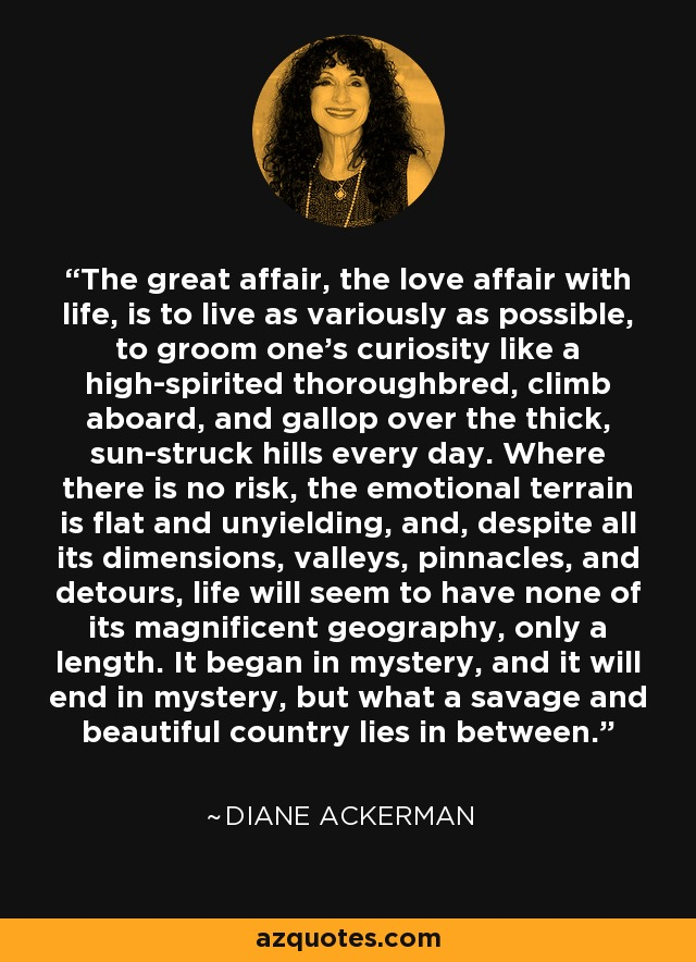 The great affair, the love affair with life, is to live as variously as possible, to groom one's curiosity like a high-spirited thoroughbred, climb aboard, and gallop over the thick, sun-struck hills every day. Where there is no risk, the emotional terrain is flat and unyielding, and, despite all its dimensions, valleys, pinnacles, and detours, life will seem to have none of its magnificent geography, only a length. It began in mystery, and it will end in mystery, but what a savage and beautiful country lies in between. - Diane Ackerman