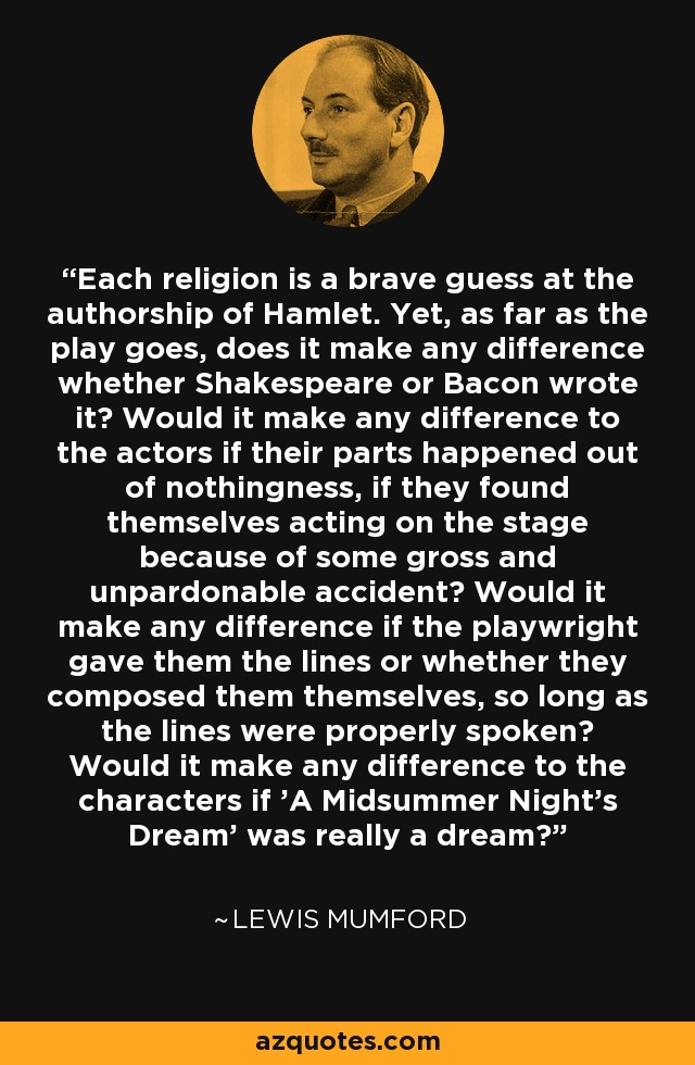 Each religion is a brave guess at the authorship of Hamlet. Yet, as far as the play goes, does it make any difference whether Shakespeare or Bacon wrote it? Would it make any difference to the actors if their parts happened out of nothingness, if they found themselves acting on the stage because of some gross and unpardonable accident? Would it make any difference if the playwright gave them the lines or whether they composed them themselves, so long as the lines were properly spoken? Would it make any difference to the characters if 'A Midsummer Night's Dream' was really a dream? - Lewis Mumford