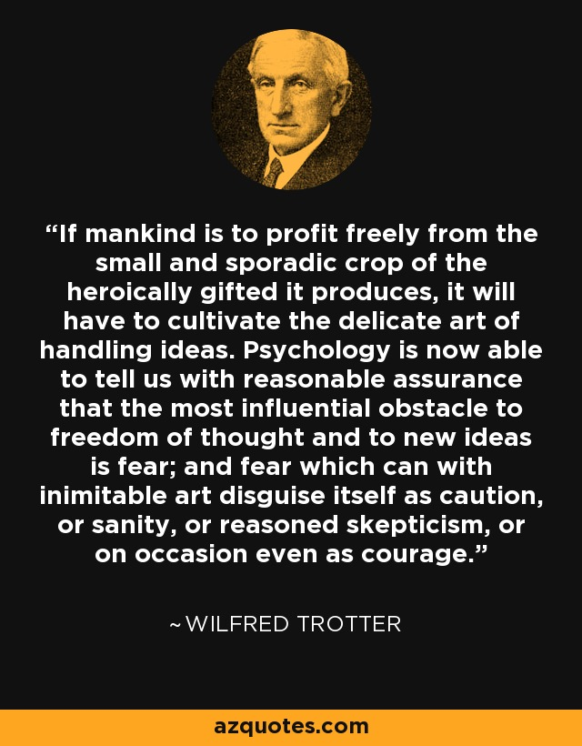 If mankind is to profit freely from the small and sporadic crop of the heroically gifted it produces, it will have to cultivate the delicate art of handling ideas. Psychology is now able to tell us with reasonable assurance that the most influential obstacle to freedom of thought and to new ideas is fear; and fear which can with inimitable art disguise itself as caution, or sanity, or reasoned skepticism, or on occasion even as courage. - Wilfred Trotter