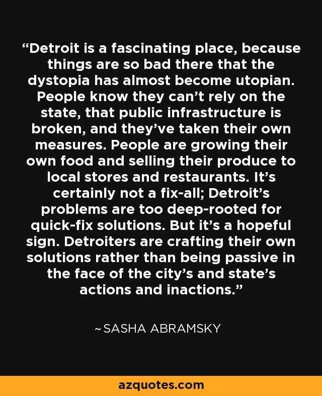 Detroit is a fascinating place, because things are so bad there that the dystopia has almost become utopian. People know they can't rely on the state, that public infrastructure is broken, and they've taken their own measures. People are growing their own food and selling their produce to local stores and restaurants. It's certainly not a fix-all; Detroit's problems are too deep-rooted for quick-fix solutions. But it's a hopeful sign. Detroiters are crafting their own solutions rather than being passive in the face of the city's and state's actions and inactions. - Sasha Abramsky