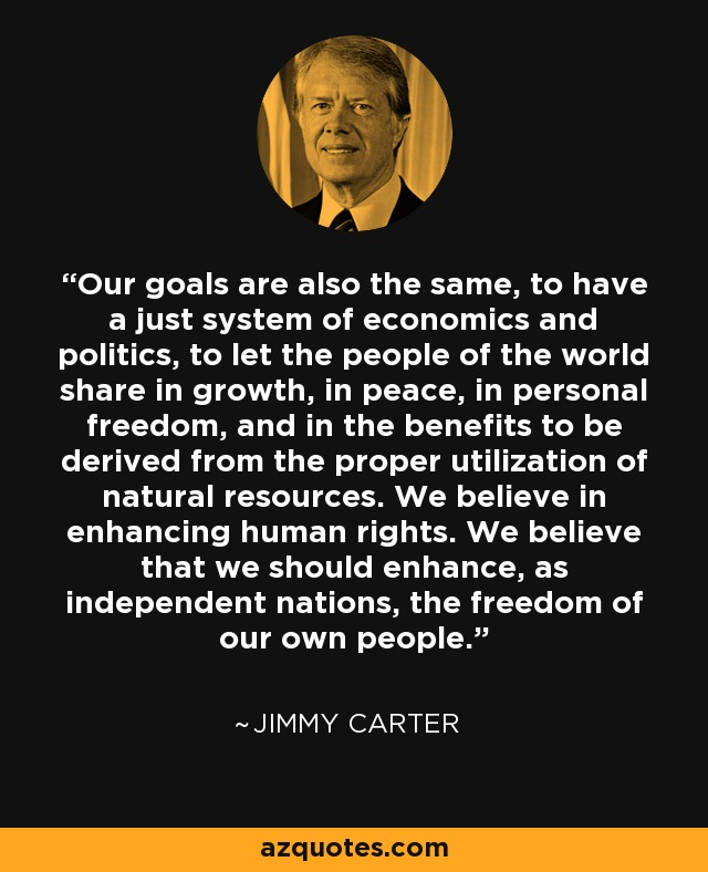 Our goals are also the same, to have a just system of economics and politics, to let the people of the world share in growth, in peace, in personal freedom, and in the benefits to be derived from the proper utilization of natural resources. We believe in enhancing human rights. We believe that we should enhance, as independent nations, the freedom of our own people. - Jimmy Carter