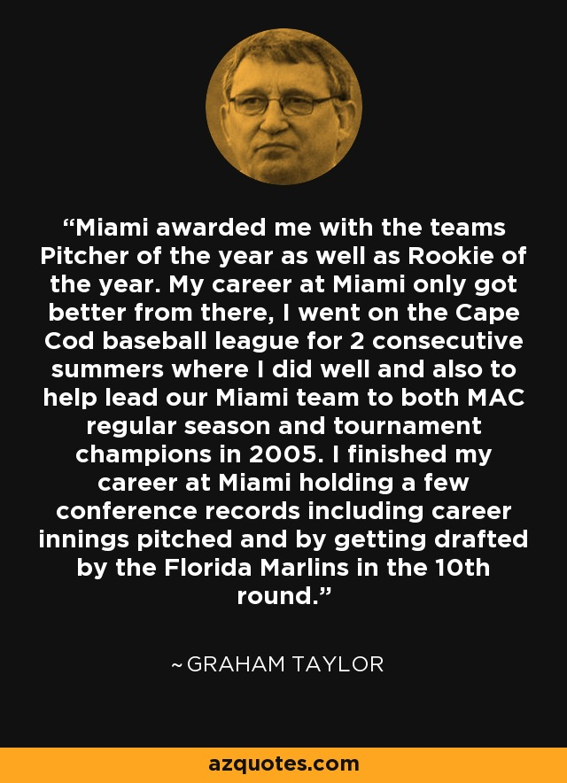 Miami awarded me with the teams Pitcher of the year as well as Rookie of the year. My career at Miami only got better from there, I went on the Cape Cod baseball league for 2 consecutive summers where I did well and also to help lead our Miami team to both MAC regular season and tournament champions in 2005. I finished my career at Miami holding a few conference records including career innings pitched and by getting drafted by the Florida Marlins in the 10th round. - Graham Taylor