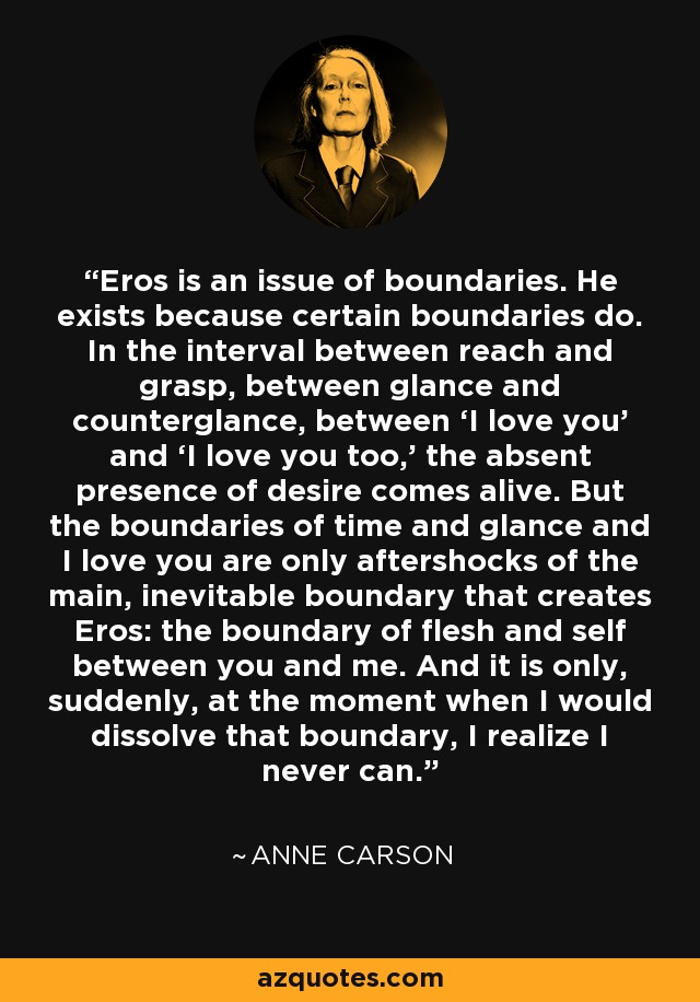 Eros is an issue of boundaries. He exists because certain boundaries do. In the interval between reach and grasp, between glance and counterglance, between 'I love you' and 'I love you too,' the absent presence of desire comes alive. But the boundaries of time and glance and I love you are only aftershocks of the main, inevitable boundary that creates Eros: the boundary of flesh and self between you and me. And it is only, suddenly, at the moment when I would dissolve that boundary, I realize I never can. - Anne Carson