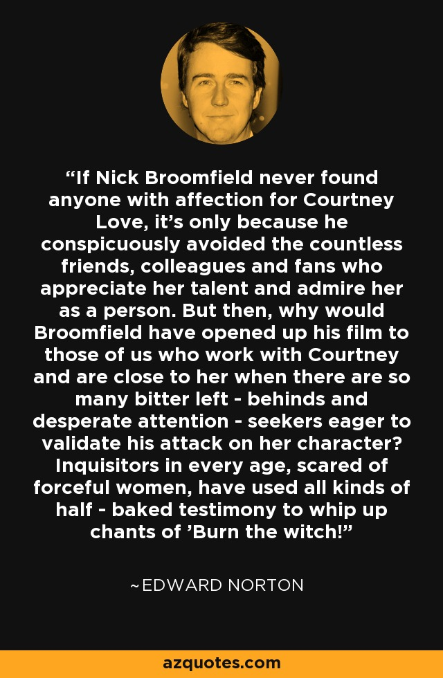 If Nick Broomfield never found anyone with affection for Courtney Love, it's only because he conspicuously avoided the countless friends, colleagues and fans who appreciate her talent and admire her as a person. But then, why would Broomfield have opened up his film to those of us who work with Courtney and are close to her when there are so many bitter left - behinds and desperate attention - seekers eager to validate his attack on her character? Inquisitors in every age, scared of forceful women, have used all kinds of half - baked testimony to whip up chants of 'Burn the witch!' - Edward Norton