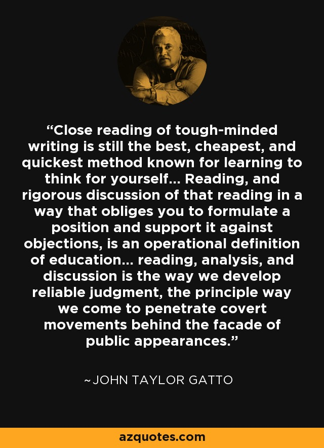 Close reading of tough-minded writing is still the best, cheapest, and quickest method known for learning to think for yourself... Reading, and rigorous discussion of that reading in a way that obliges you to formulate a position and support it against objections, is an operational definition of education... reading, analysis, and discussion is the way we develop reliable judgment, the principle way we come to penetrate covert movements behind the facade of public appearances. - John Taylor Gatto