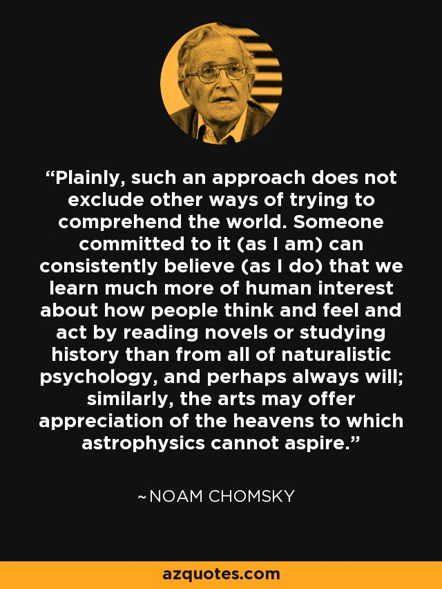 Plainly, such an approach does not exclude other ways of trying to comprehend the world. Someone committed to it (as I am) can consistently believe (as I do) that we learn much more of human interest about how people think and feel and act by reading novels or studying history than from all of naturalistic psychology, and perhaps always will; similarly, the arts may offer appreciation of the heavens to which astrophysics cannot aspire. - Noam Chomsky
